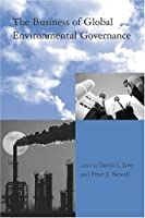 The Business of Global Environmental Governance (Global Environmental Accord: Strategies for Sustainability and Institutional Innovation)