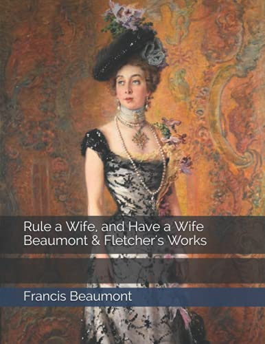 Rule a Wife, and Have a Wife Beaumont & Fletcher's Works