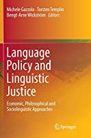 Language Policy and Linguistic Justice: Economic, Philosophical and Sociolinguistic Approaches
