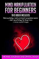 Mind Manipulation For beginners: 3 books in 1: Dark psychology, mind control and manipulation secrets + dark psychology for beginners + wicca crystal magic