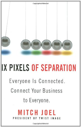 Six Pixels of Separation: Everyone Is Connected. Connect Your Business to Everyone.