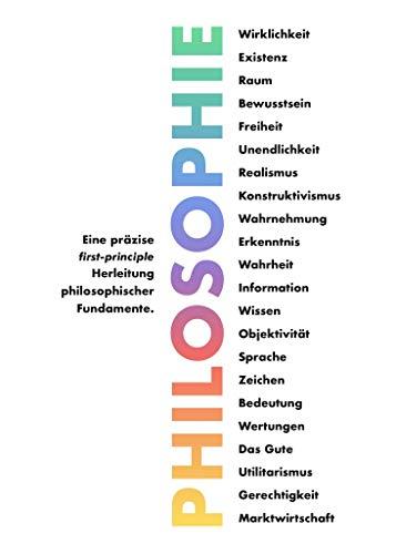 Philosophie: Eine präzise first-principle Herleitung philosophischer Fundamente. (German Edition)