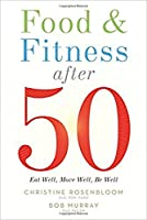 Food & Fitness After 50: Eat Well, Move Well, Be Well