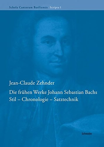 Die frühen Werke Johann Sebastian Bachs: Stil - Chronologie - Satztechnik (Schola Cantorum Basiliensis Scripta (SCBS), Band 1)