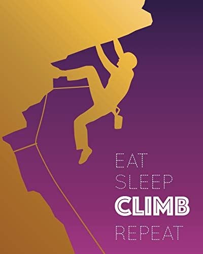 Eat Sleep Climb Repeat: - Lined Notebook, Diary, Log & Journal - Gift for Climbers, Men and Women Who Love Sport Climbing (8' x10' 120 Pages)