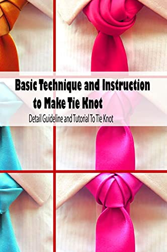 Basic Technique and Instruction to Make Tie Knot: Detail Guideline and Tutorial To Tie Knot: Mother's Day Gift 2021, Happy Mother's Day, Gift for Mom (English Edition)