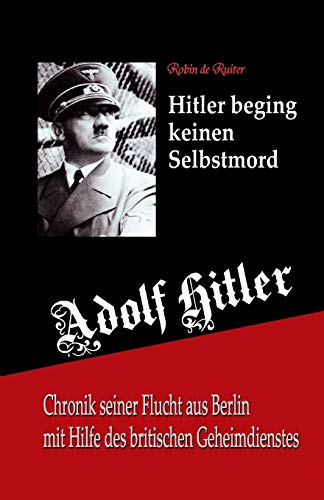 Adolf Hitler beging keinen Selbstmord: Chronik seiner Flucht aus Berlin mit Hilfe des britischen Geheimdienstes (De Tweede Wereldoorlog)