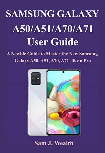 Samsung Galaxy A50/A51/A70/A71 User Guide: A Newbie Guide to Master the New Samsung Galaxy A50, A51, A70, A71 like a Pro (English Edition)