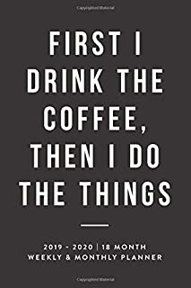 First I Drink The Coffee, Then I Do The Things, 2019 - 2020   18 Month Weekly & Monthly Planner: Black, January 2019 - June 2020 (2019 2020 18-Month ... Planner, Organizer, Agenda and Calendar)