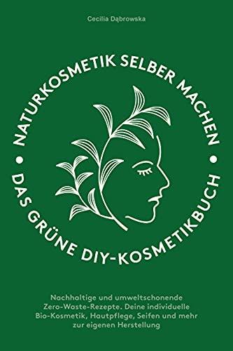 Naturkosmetik selber machen: Das grüne DIY-Kosmetikbuch: Nachhaltige und umweltschonende Zero-Waste-Rezepte. Deine individuelle Bio-Kosmetik, Hautpflege, Seifen und mehr zur eigenen Herstellung