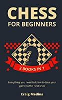 Chess for Beginners: All you Need to Know to Take Your Game to the Next Level (2 books in 1)