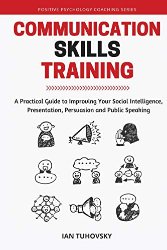 Communication Skills: A Practical Guide to Improving Your Social Intelligence, Presentation, Persuasion and Public Speaking (Positive Psychology Coaching Series Book, Band 9)