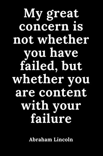 My great concern is not whether you have failed, but whether you are content with your failure: The Education of a Leader, Abraham Lincoln: the 16th ... the United States, quotes notebook 110 pages