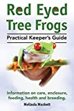 Red Eyed Tree Frogs. Practical Keeper s Guide for Red Eyed Three Frogs. Information on Care, Housing, Feeding and Breeding.
