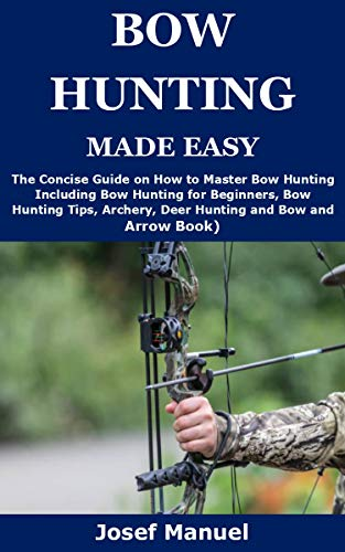 BOW HUNTING MADE EASY: The Concise Guide on How to Master Bow Hunting Including Bow Hunting for Beginners, Bow Hunting Tips, Archery, Deer Hunting and Bow and Arrow Book) by [Josef Manuel]