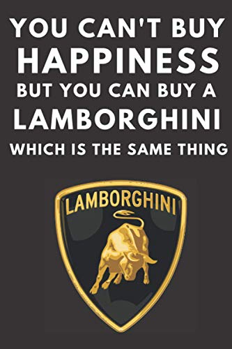 You can't buy happiness but you can buy a Lamborghini which is the same thing: A lined notebook journal for Lamborghini car enthusiasts. 120 pages. 6 ... gift for the Lambo fan in your family.