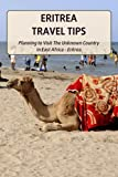 Eritrea Travel Tips: Planning to Visit The Unknown Country in East Africa - Eritrea: Eritrea Travel Guide