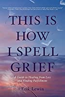 This Is How I Spell Grief: A Guide to Healing from Loss and Finding Fulfillment