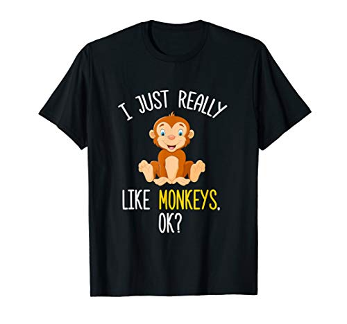 I Just Really Like Monkeys OK? - Funny Monkey T-Shirt