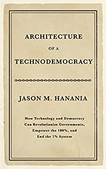 Architecture of a Technodemocracy: How Technology and Democracy Can Revolutionize Governments, Empower the 100%, and End the 1% System by [Jason M. Hanania]