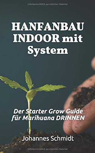 HANFANBAU INDOOR: Der Starter Grow Guide für Marihuana DRINNEN (Cannabis als Medizin, Hanfanbau Indoor Set, Hanf als Heilmittel, CBD und THC, Grow System)
