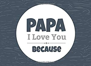 Papa I Love You Because: Prompted Fill In Blank I Love You Book for Papa; Gift Book for Papa; Things I Love About You Book for Grandfathers, Papa ... (I Love You Because Book) (Volume 31)