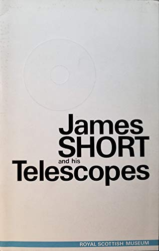 James Short and His Telescopes : Royal Scottish Museum, Edinburgh, July 26th - September 7th, 1968 : an account of the life of James Short (1710-68), Europe's foremost maker of reflecting microscopes,