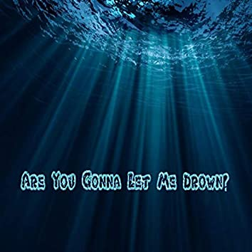 Are You Gonna Let Me Drown?
