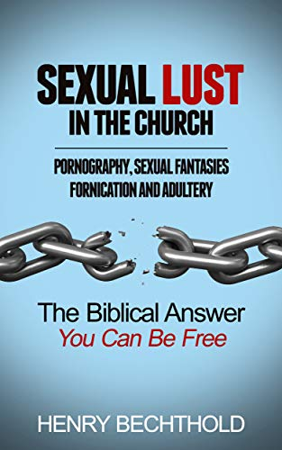 Sexual Lust in the Church, Pornography, Sexual Fantasies, Fornication and Adultery: The Biblical Answer—You Can be Free