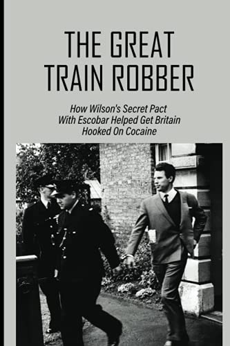 The Great Train Robber: How Wilson's Secret Pact With Escobar Helped Get Britain Hooked On Cocaine: True Crime Biography