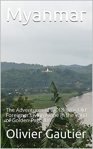Myanmar: The Adventures of an 18-Year Old Foreigner Living Alone in the Land of Golden Pagodas