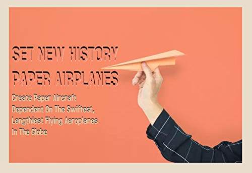 Set New History Paper Airplanes Create Paper Aircraft Dependent On The Swiftest, Lengthiest Flying Aeroplanes In The Globe (English Edition)