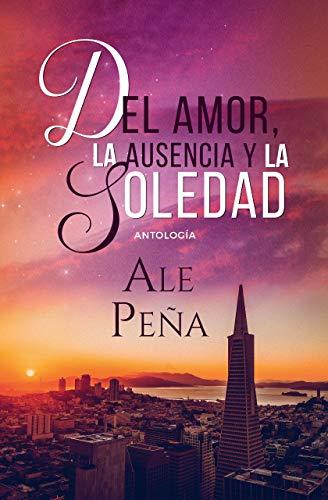 Antología: Del amor, la ausencia y la soledad… de Ale Peña