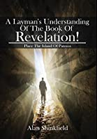 A Layman's Understanding Of The Book Of Revelation!