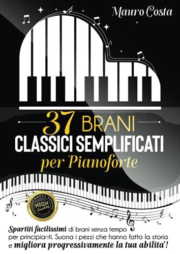 37 brani classici semplificati per pianoforte: Spartiti facilissimi di brani senza tempo per principianti. Suona i pezzi che hanno fatto la storia e migliora progressivamente la tua abilità!