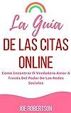 La Guía De Las Citas Online: Como Encontrar El Verdadero Amor A Través Del Poder De Las Redes Sociales