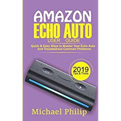 AMAZON ECHO AUTO USER GUIDE: Quick & Easy Ways to Master Your Echo Auto and Troubleshoot Common Problems