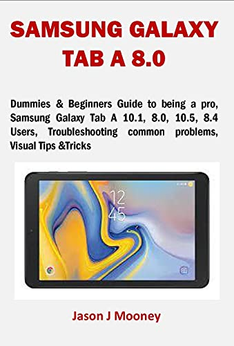 SAMSUNG GALAXY TAB A 8.0: Dummies & Beginners Guide to being a pro, Samsung Galaxy Tab A 10.1, 8.0, 10.5, 8.4 Users, Troubleshooting common problems, Visual Tips &Tricks (English Edition)