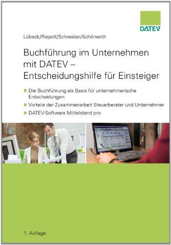Buchführung im Unternehmen mit DATEV - Entscheidungshilfe für Einsteiger: - Die Buchführung als Basis für unternehmerische Entscheidungen - Vorteile ... Unternehmer - DATEV-Software Mittelstand pro