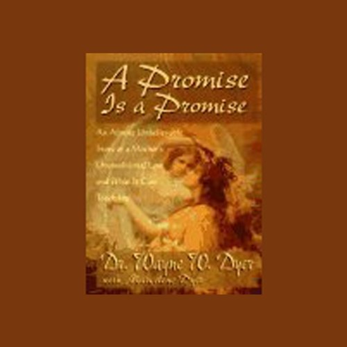 A Promise is a Promise     An Almost Unbelievable Story of a Mother's Unconditional Love and What It Can Teach Us              By:                                                                                                                                 Dr. Wayne W. Dyer,                                                                                        Marcelene Dyer                               Narrated by:                                                                                                                                 Dr. Wayne W. Dyer,                                                                                        Marcelene Dyer,                                                                                        Kaye O'Bara,                   and others                 Length: 1 hr and 4 mins     Not rated yet     Overall 0.0
