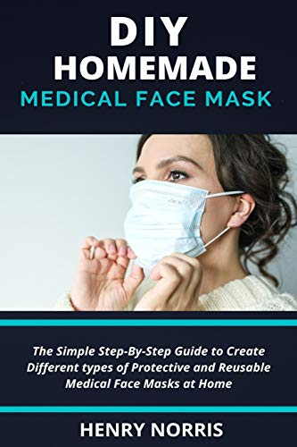 DIY HOMEMADE FACE MASK: The Simple Step-By-Step Guide To Create Different Types of Protective and Reusable Medical Mask at Home. (With Relevant Pictures)