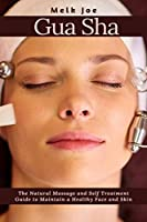 Gua-Sha: The Natural Massage and Self Treatment Guide to Maintain a Healthy Face and Skin