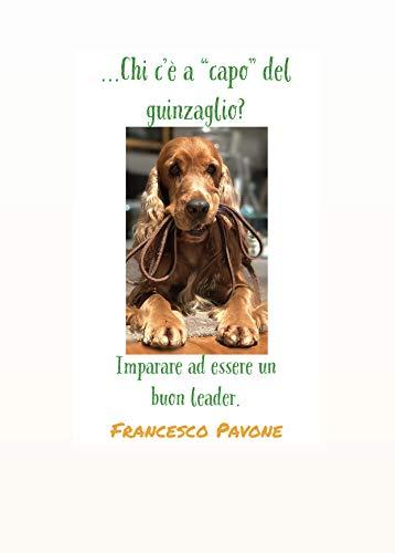 Chi c'è a 'capo' del guinzaglio ? Imparare a essere un buon leader (Cinofilia: addestramento, psicologia canina, socializzazione, gioco, leadership, tutti gli ingredienti del rapporto uomo-cane.)