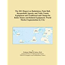 The 2011 Report on Badminton, Paint Ball, Racquetball, Squash, and Table Tennis Equipment and Traditional and Clamp-On Roller Skates and Related Equipment: World Market Segmentation by City