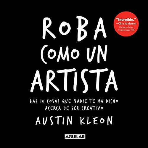 Roba como un artista/ Steal Like an Artist: Las 10 cosas que nadie te ha dicho acerca de ser creativo/ 10 Things Nobody Told You About Being Creative