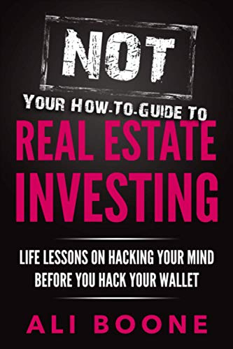 NOT Your How-To Guide to Real Estate Investing: Life Lessons on Hacking Your Mind Before You Hack Your Wallet