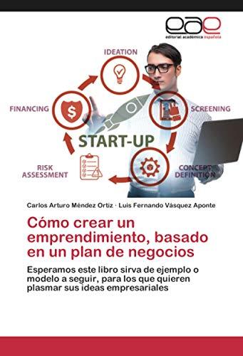 Cómo crear un emprendimiento, basado en un plan de negocios: Esperamos este libro sirva de ejemplo o modelo a seguir, para los que quieren plasmar sus ideas empresariales