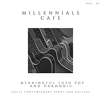 Millennials Cafe - Meaningful Lush Pop And Harmonic Adult Contemporary Songs And Ballads, Vol. 01