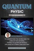 Quantum Physics for Beginners: To Understand the World and the Laws of the Universe, Thanks to Quantum Physics, Explained in a Simple and Easy Way