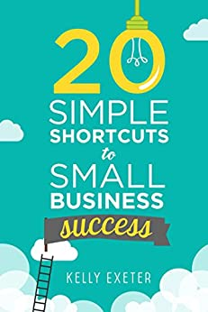 20 Simple Shortcuts to Small Business Success: Marketing, Mindset, Money and Productivity Tips to Help You Run Your Business Better by [Kelly Exeter]
